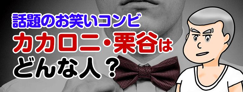 カカロニ・栗谷悟史の経歴が凄かった!相方の菅谷直弘に負けないプロフィールとは?